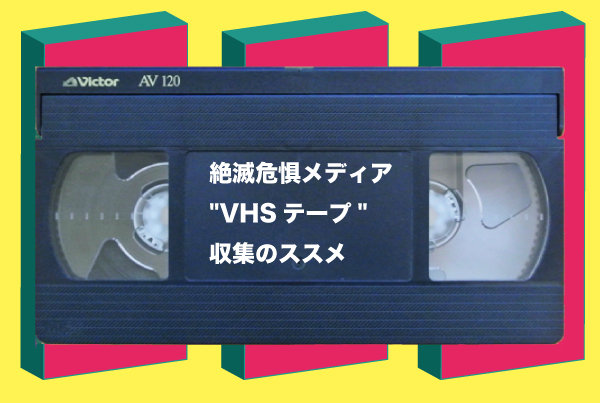 """絶滅危惧メディア""""VHSテープ""""収集のススメ"""