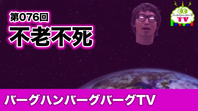 【バーグハンバーグバーグTV】不老不死