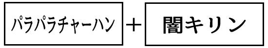 07_パラパラチャーハン+闇キリン