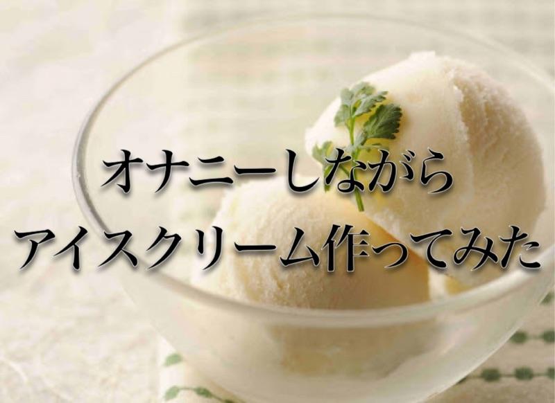 オ〇ニーしながらアイスクリーム作ってみた