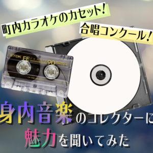 町内カラオケのカセット!合唱コンクール!『身内音楽』コレクターに魅力を聞いてみた